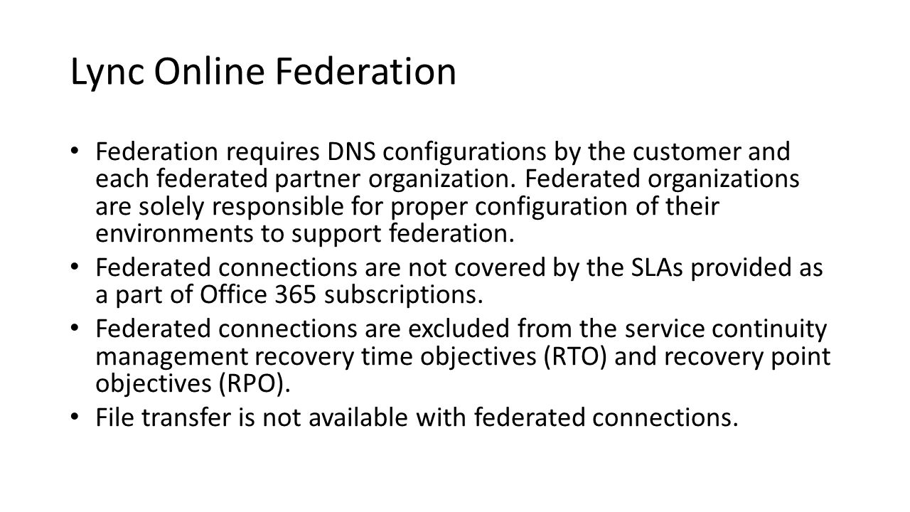 Lync Online Federation Federation requires DNS configurations by the customer and each federated partner organization. Federated organizations are sol