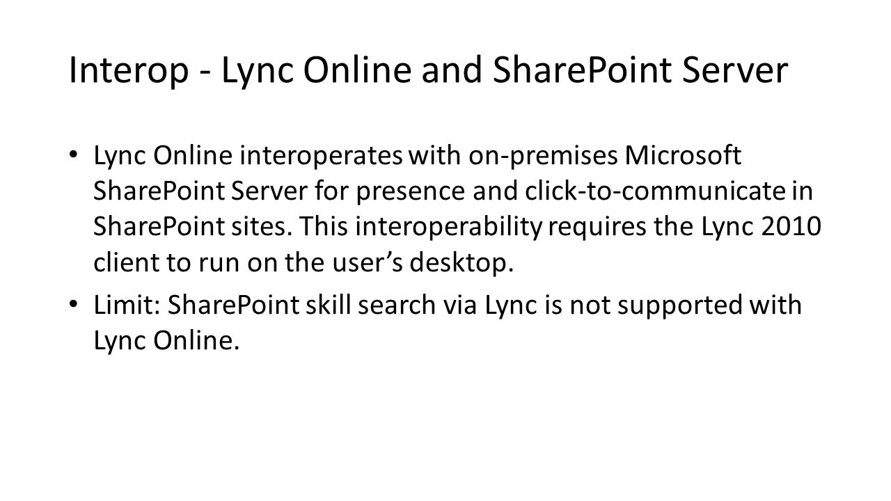 Interop - Lync Online and SharePoint Server Lync Online interoperates with on-premises Microsoft SharePoint Server for presence and click-to-communica