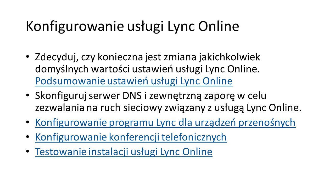 Konfigurowanie usługi Lync Online Zdecyduj, czy konieczna jest zmiana jakichkolwiek domyślnych wartości ustawień usługi Lync Online. Podsumowanie usta