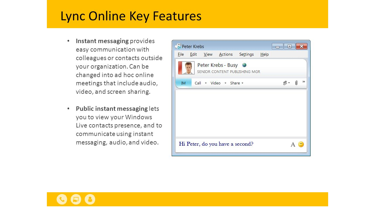 Lync Online Key Features Integration with Office applications Outlook connects presence and real-time collaboration features, including IM and presence in Outlook Web App, out-of-office messages in Lync, and click-to-communicate from Outlook.