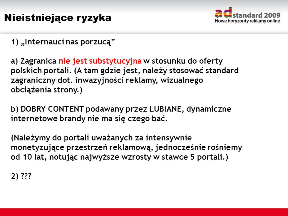 Nieistniejące ryzyka 1) Internauci nas porzucą a) Zagranica nie jest substytucyjna w stosunku do oferty polskich portali. (A tam gdzie jest, należy st