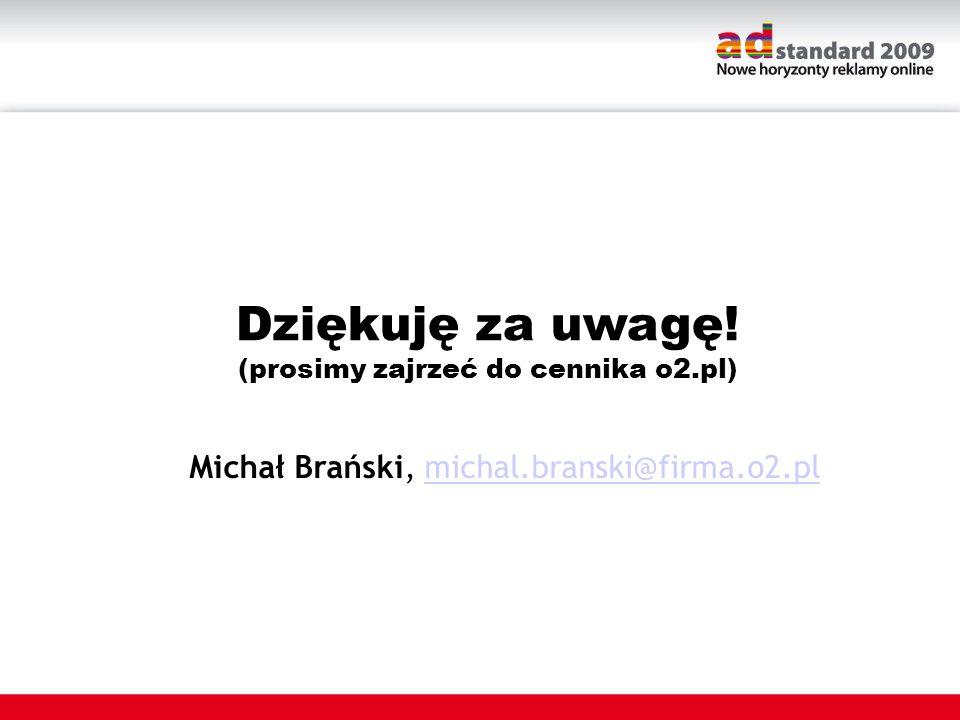 Dziękuję za uwagę! (prosimy zajrzeć do cennika o2.pl) Michał Brański, michal.branski@firma.o2.plmichal.branski@firma.o2.pl