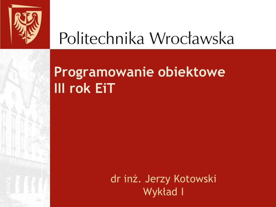 Programowanie obiektowe III rok EiT dr inż. Jerzy Kotowski Wykład I