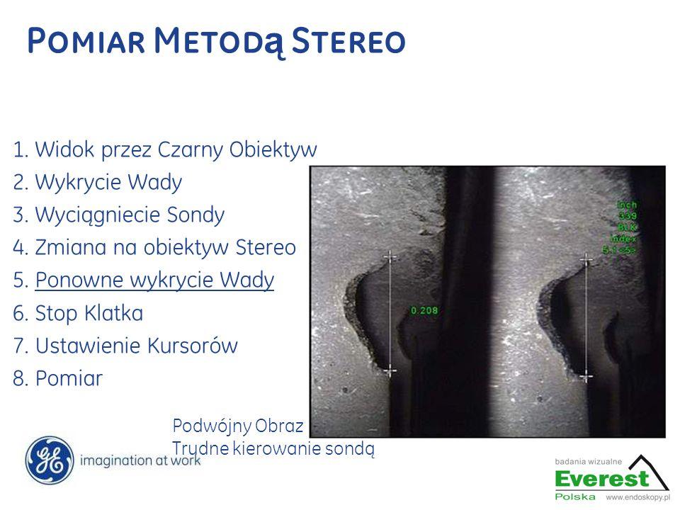 Pomiar Metod ą Stereo 1. Widok przez Czarny Obiektyw 2. Wykrycie Wady 3. Wyciągniecie Sondy 4. Zmiana na obiektyw Stereo 5. Ponowne wykrycie Wady 6. S
