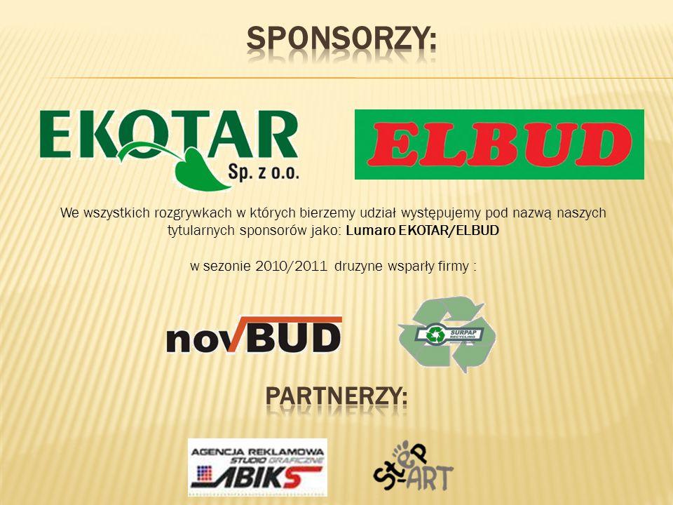 We wszystkich rozgrywkach w których bierzemy udział występujemy pod nazwą naszych tytularnych sponsorów jako: Lumaro EKOTAR/ELBUD w sezonie 2010/2011 druzyne wsparły firmy :