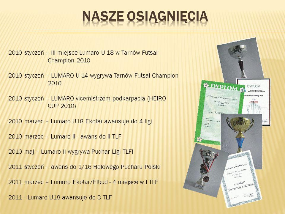 2010 styczeń – III miejsce Lumaro U-18 w Tarnów Futsal Champion 2010 2010 styczeń – LUMARO U-14 wygrywa Tarnów Futsal Champion 2010 2010 styczeń – LUMARO vicemistrzem podkarpacia (HEIRO CUP 2010) 2010 marzec – Lumaro U18 Ekotar awansuje do 4 ligi 2010 marzec – Lumaro II - awans do II TLF 2010 maj – Lumaro II wygrywa Puchar Ligi TLF.