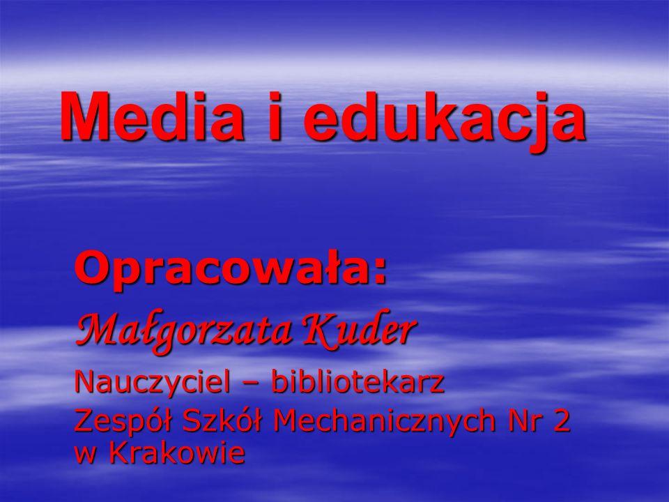Media i edukacja Opracowała: Małgorzata Kuder Nauczyciel – bibliotekarz Zespół Szkół Mechanicznych Nr 2 w Krakowie