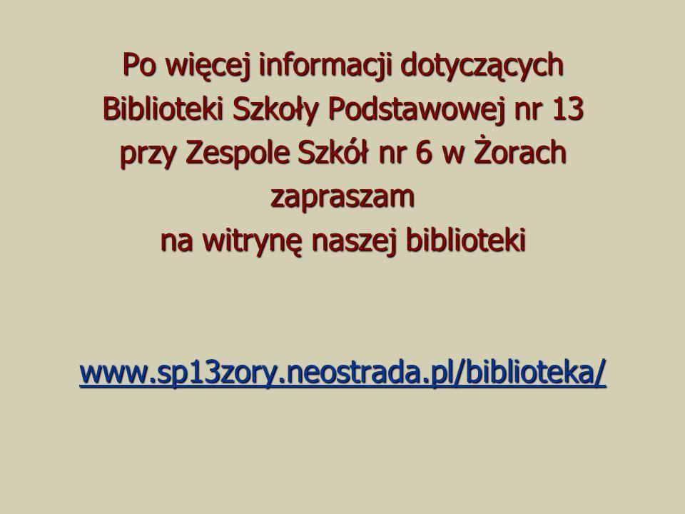 Po więcej informacji dotyczących Biblioteki Szkoły Podstawowej nr 13 przy Zespole Szkół nr 6 w Żorach zapraszam na witrynę naszej biblioteki www.sp13z