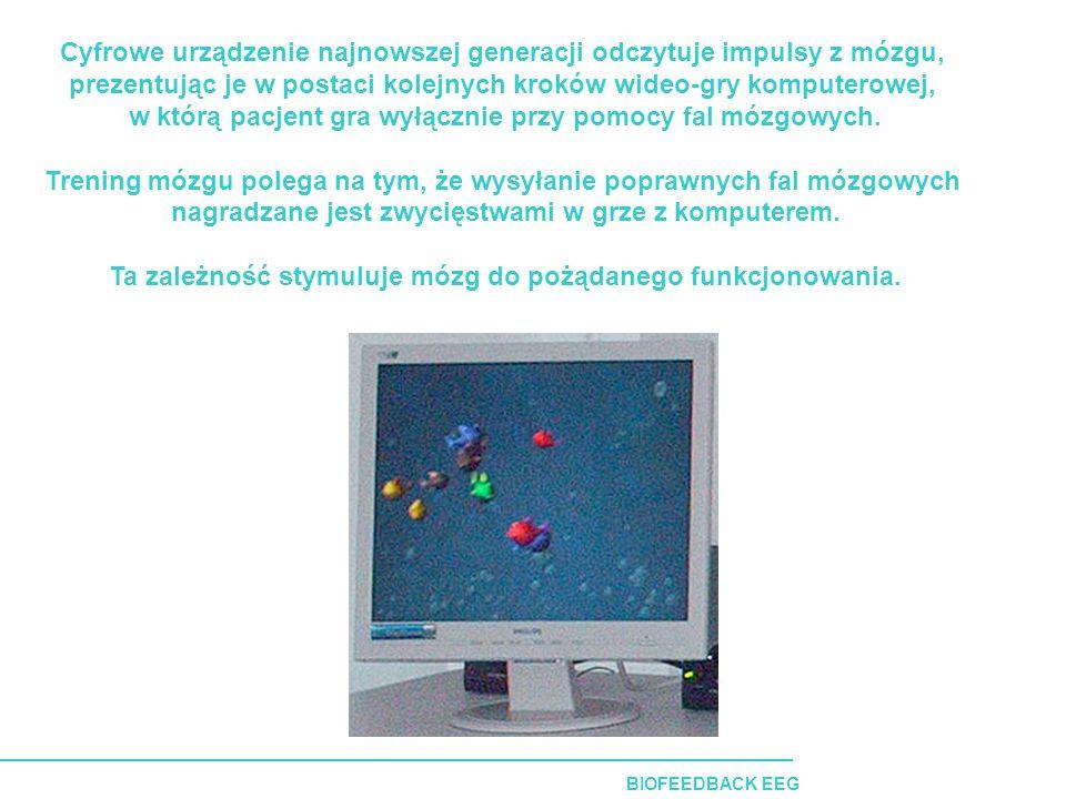 BIOFEEDBACK EEG Cyfrowe urządzenie najnowszej generacji odczytuje impulsy z mózgu, prezentując je w postaci kolejnych kroków wideo-gry komputerowej, w którą pacjent gra wyłącznie przy pomocy fal mózgowych.