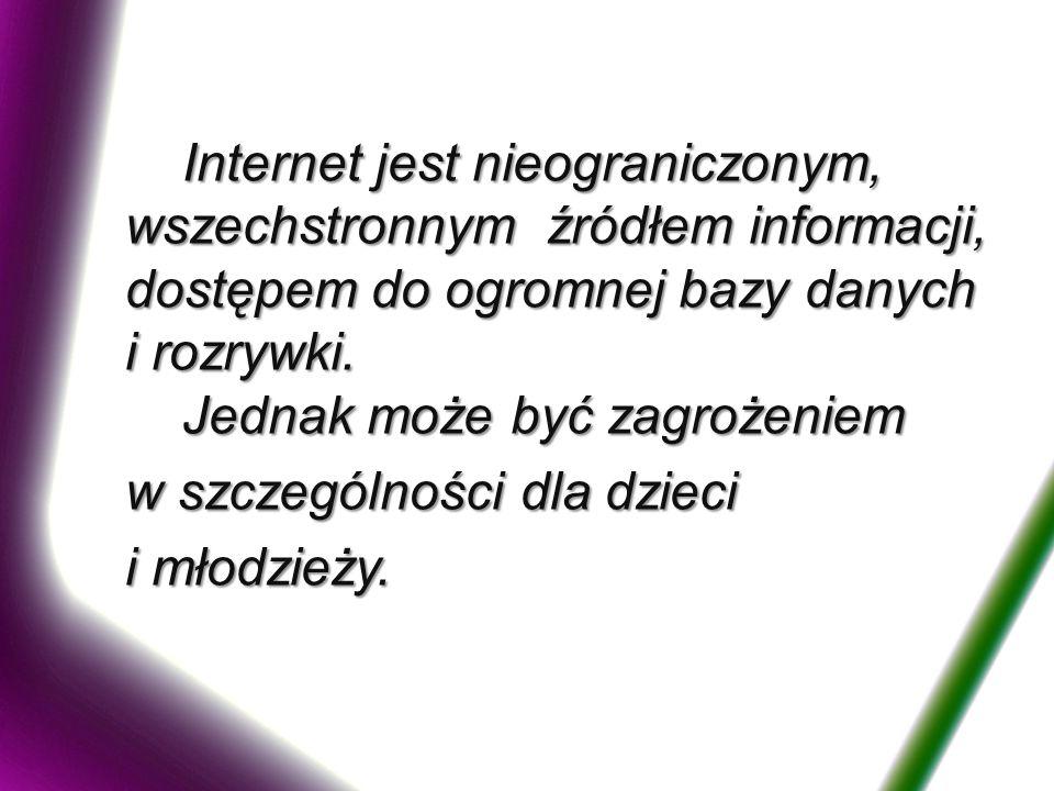 Internet jest nieograniczonym, wszechstronnym źródłem informacji, dostępem do ogromnej bazy danych i rozrywki. Jednak może być zagrożeniem Internet je