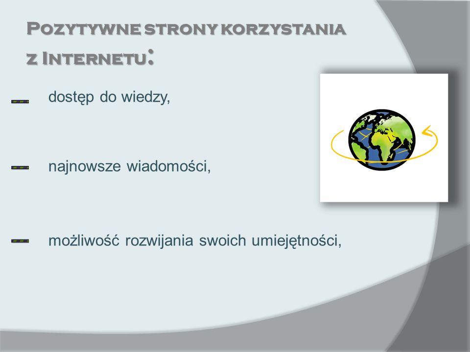 Pozytywne strony korzystania z Internetu : dostęp do wiedzy, najnowsze wiadomości, możliwość rozwijania swoich umiejętności,