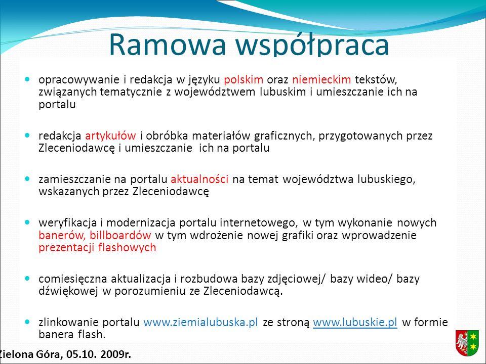 Ramowa współpraca opracowywanie i redakcja w języku polskim oraz niemieckim tekstów, związanych tematycznie z województwem lubuskim i umieszczanie ich na portalu redakcja artykułów i obróbka materiałów graficznych, przygotowanych przez Zleceniodawcę i umieszczanie ich na portalu zamieszczanie na portalu aktualności na temat województwa lubuskiego, wskazanych przez Zleceniodawcę weryfikacja i modernizacja portalu internetowego, w tym wykonanie nowych banerów, billboardów w tym wdrożenie nowej grafiki oraz wprowadzenie prezentacji flashowych comiesięczna aktualizacja i rozbudowa bazy zdjęciowej/ bazy wideo/ bazy dźwiękowej w porozumieniu ze Zleceniodawcą.