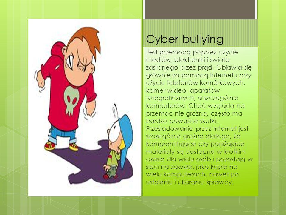 Cyber bullying Jest przemocą poprzez użycie mediów, elektroniki i świata zasilonego przez prąd. Objawia się głównie za pomocą Internetu przy użyciu te