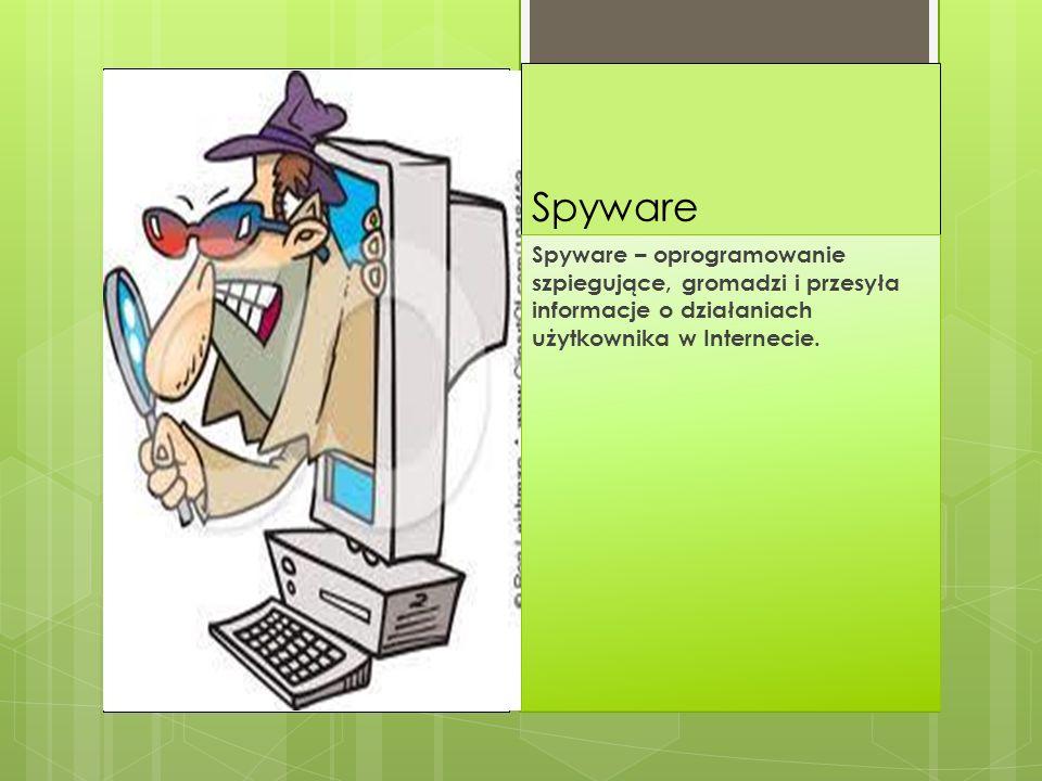 Spyware Spyware – oprogramowanie szpiegujące, gromadzi i przesyła informacje o działaniach użytkownika w Internecie.