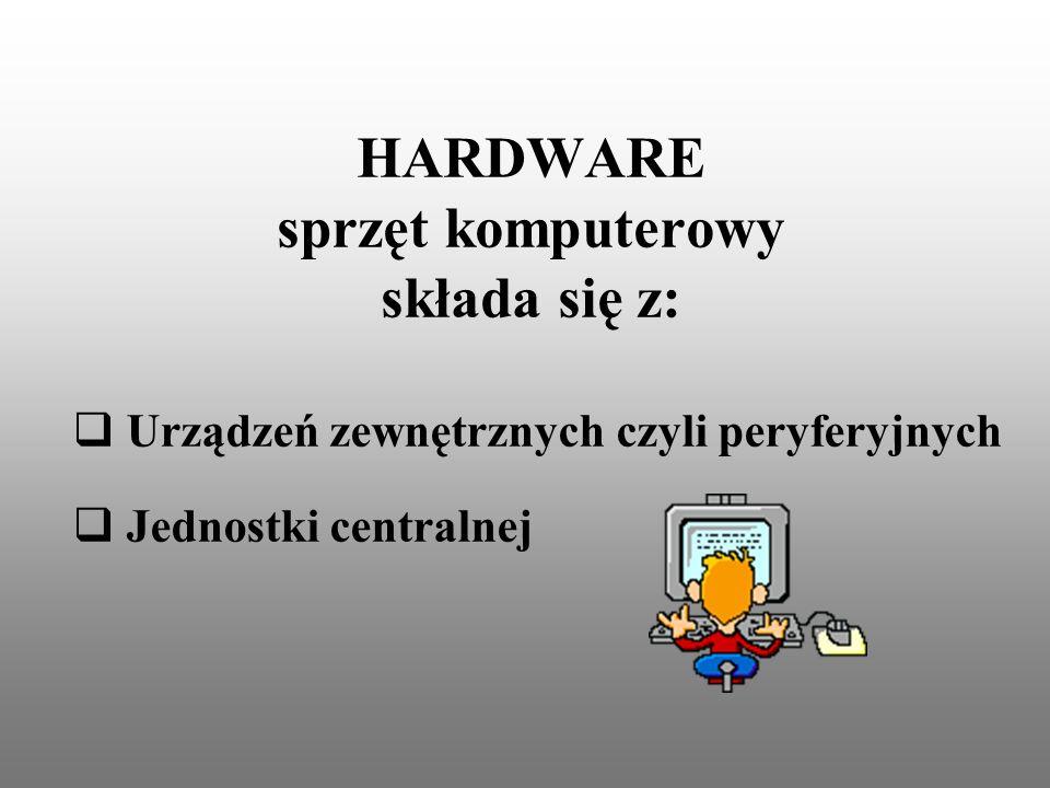 HARDWARE sprzęt komputerowy składa się z: Urządzeń zewnętrznych czyli peryferyjnych Jednostki centralnej