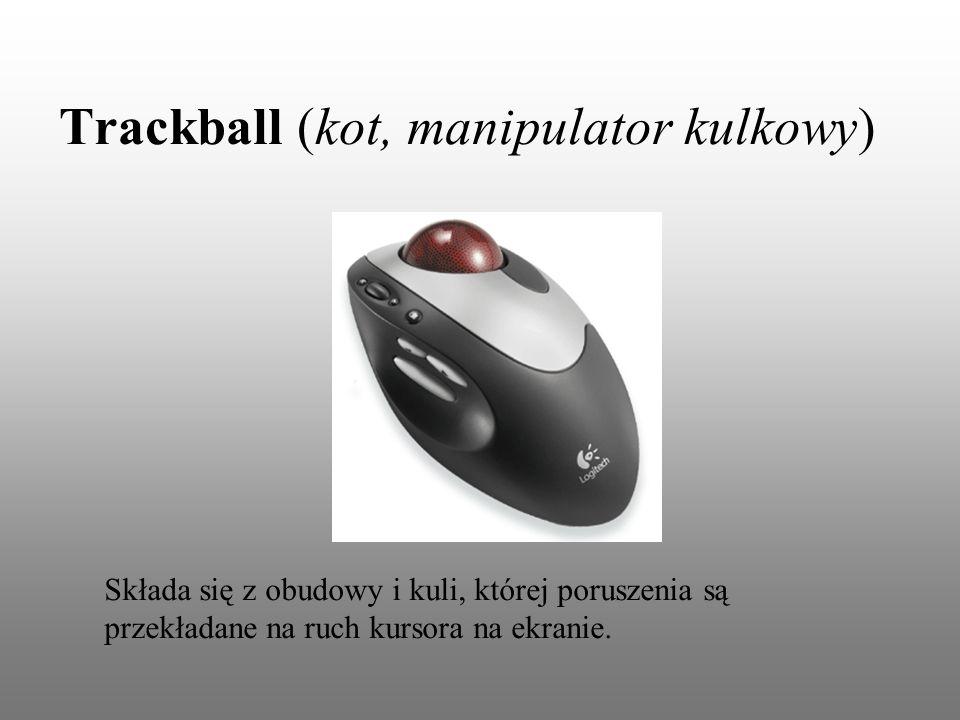 Trackball (kot, manipulator kulkowy) Składa się z obudowy i kuli, której poruszenia są przekładane na ruch kursora na ekranie.