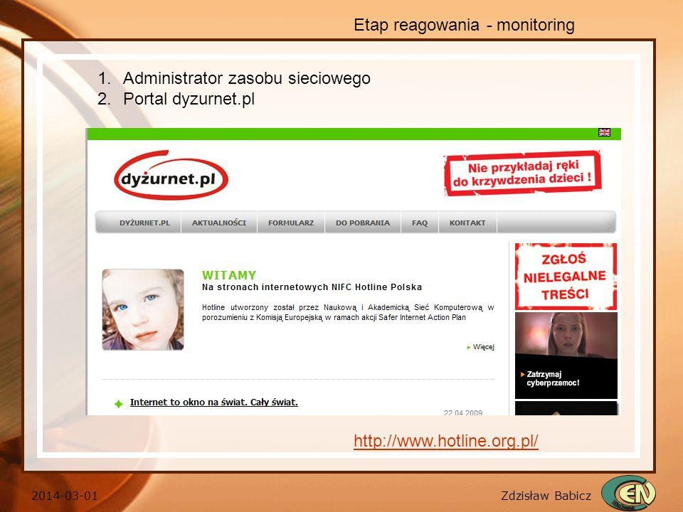 Zdzisław Babicz 2014-03-01 Etap reagowania - monitoring http://www.hotline.org.pl/ 1.Administrator zasobu sieciowego 2.Portal dyzurnet.pl