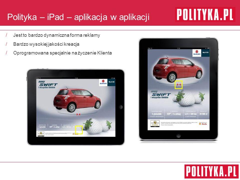 Polityka – iPad – aplikacja w aplikacji /Jest to bardzo dynamiczna forma reklamy /Bardzo wysokiej jakości kreacja /Oprogramowana specjalnie na życzenie Klienta