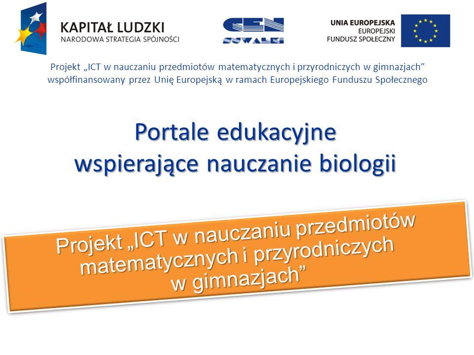 Projekt ICT w nauczaniu przedmiotów matematycznych i przyrodniczych w gimnazjach Projekt ICT w nauczaniu przedmiotów matematycznych i przyrodniczych w gimnazjach współfinansowany przez Unię Europejską w ramach Europejskiego Funduszu Społecznego Portale edukacyjne wspierające nauczanie biologii