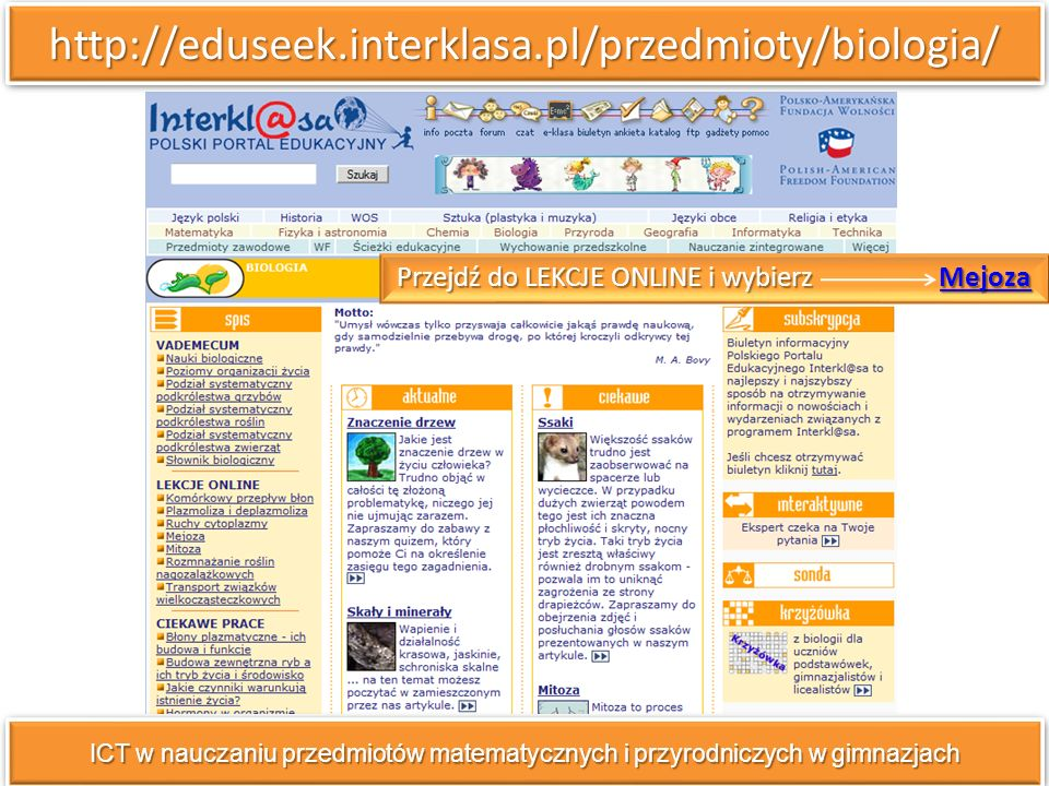 http://eduseek.interklasa.pl/przedmioty/biologia/http://eduseek.interklasa.pl/przedmioty/biologia/ ICT w nauczaniu przedmiotów matematycznych i przyrodniczych w gimnazjach Przejdź do LEKCJE ONLINE i wybierz Mejoza Mejoza