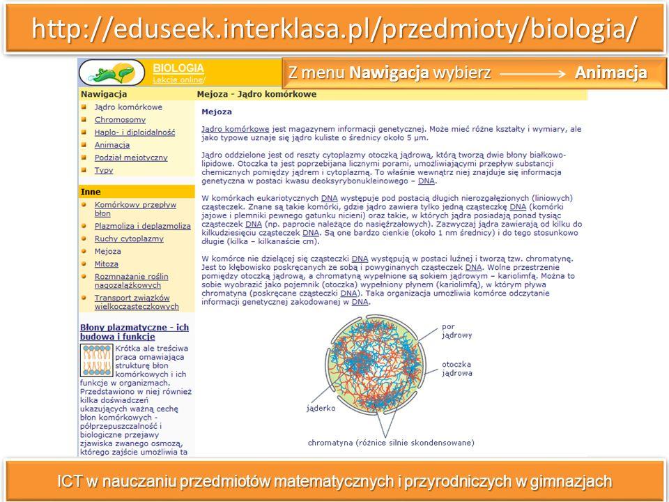 http://eduseek.interklasa.pl/przedmioty/biologia/http://eduseek.interklasa.pl/przedmioty/biologia/ ICT w nauczaniu przedmiotów matematycznych i przyrodniczych w gimnazjach Z menu Nawigacja wybierz Animacja