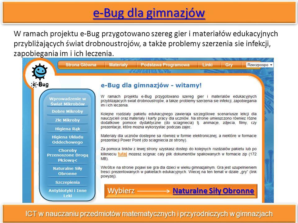e-Bug dla gimnazjów e-Bug dla gimnazjów e-Bug dla gimnazjów e-Bug dla gimnazjów ICT w nauczaniu przedmiotów matematycznych i przyrodniczych w gimnazjach W ramach projektu e-Bug przygotowano szereg gier i materiałów edukacyjnych przybliżających świat drobnoustrojów, a także problemy szerzenia sie infekcji, zapobiegania im i ich leczenia.
