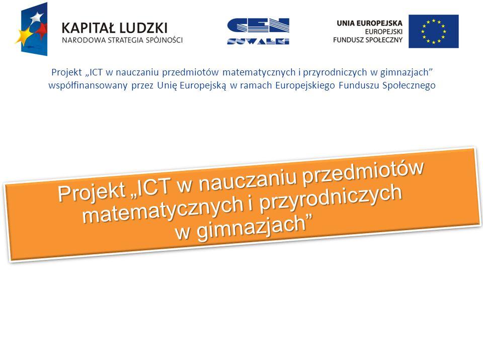 Projekt ICT w nauczaniu przedmiotów matematycznych i przyrodniczych w gimnazjach Projekt ICT w nauczaniu przedmiotów matematycznych i przyrodniczych w gimnazjach współfinansowany przez Unię Europejską w ramach Europejskiego Funduszu Społecznego