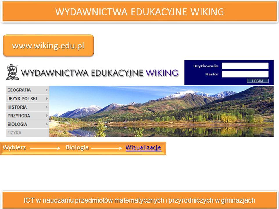 WYDAWNICTWA EDUKACYJNE WIKING ICT w nauczaniu przedmiotów matematycznych i przyrodniczych w gimnazjach Wybierz Biologia Wizualizacje Wizualizacje www.