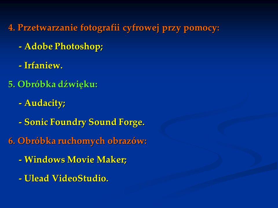 4. Przetwarzanie fotografii cyfrowej przy pomocy: - Adobe Photoshop; - Irfaniew. 5. Obróbka dźwięku: - Audacity; - Sonic Foundry Sound Forge. 6. Obrób