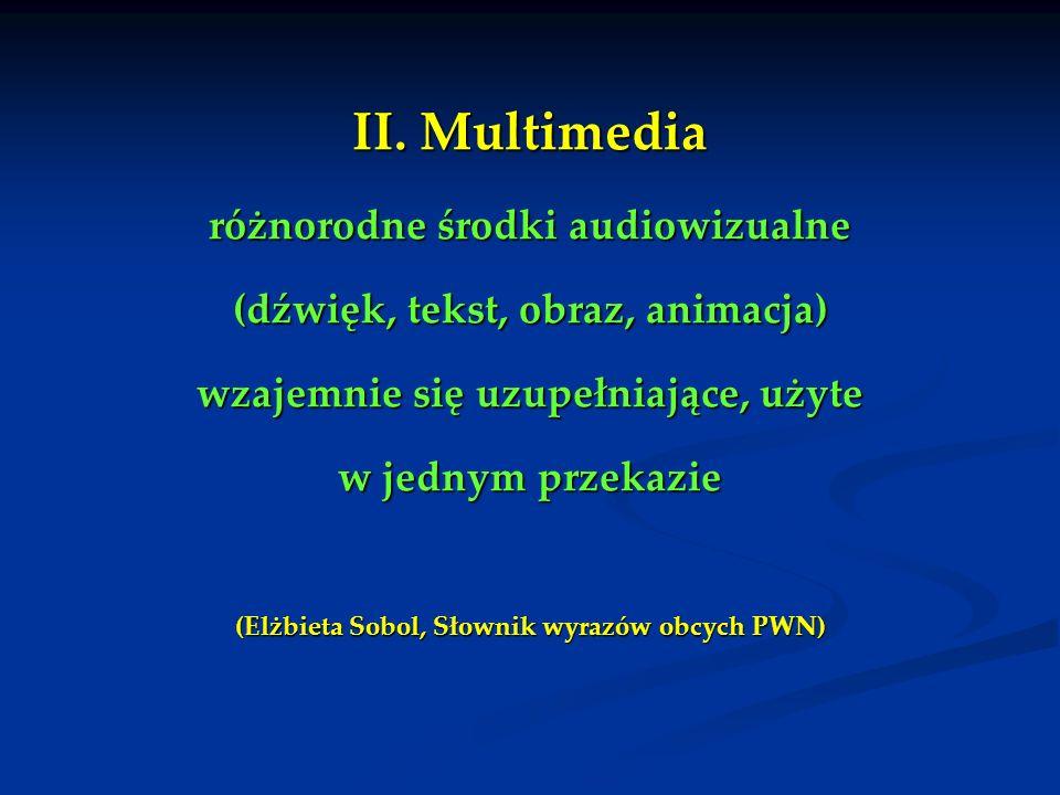 II. Multimedia różnorodne środki audiowizualne (dźwięk, tekst, obraz, animacja) wzajemnie się uzupełniające, użyte w jednym przekazie (Elżbieta Sobol,