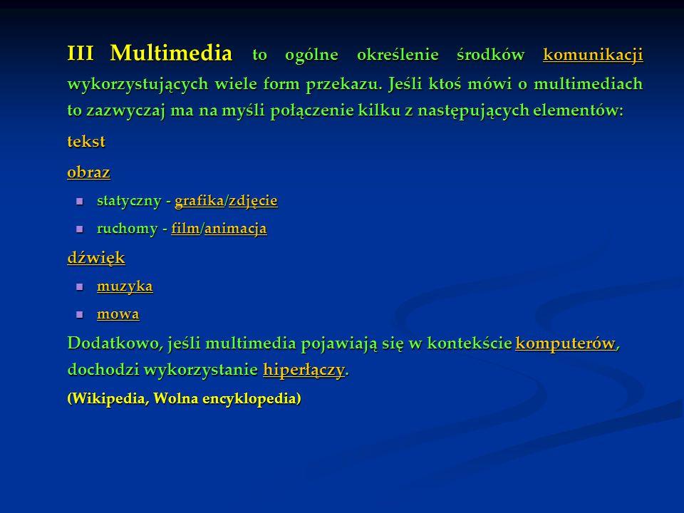 III Multimedia to ogólne określenie środków komunikacji wykorzystujących wiele form przekazu. Jeśli ktoś mówi o multimediach to zazwyczaj ma na myśli