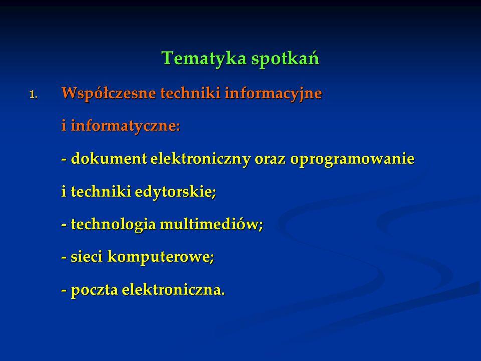 Tematyka spotkań 1. Współczesne techniki informacyjne i informatyczne: - dokument elektroniczny oraz oprogramowanie i techniki edytorskie; - technolog