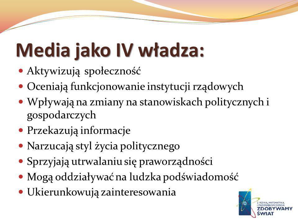 Media jako IV władza: Aktywizują społeczność Oceniają funkcjonowanie instytucji rządowych Wpływają na zmiany na stanowiskach politycznych i gospodarcz