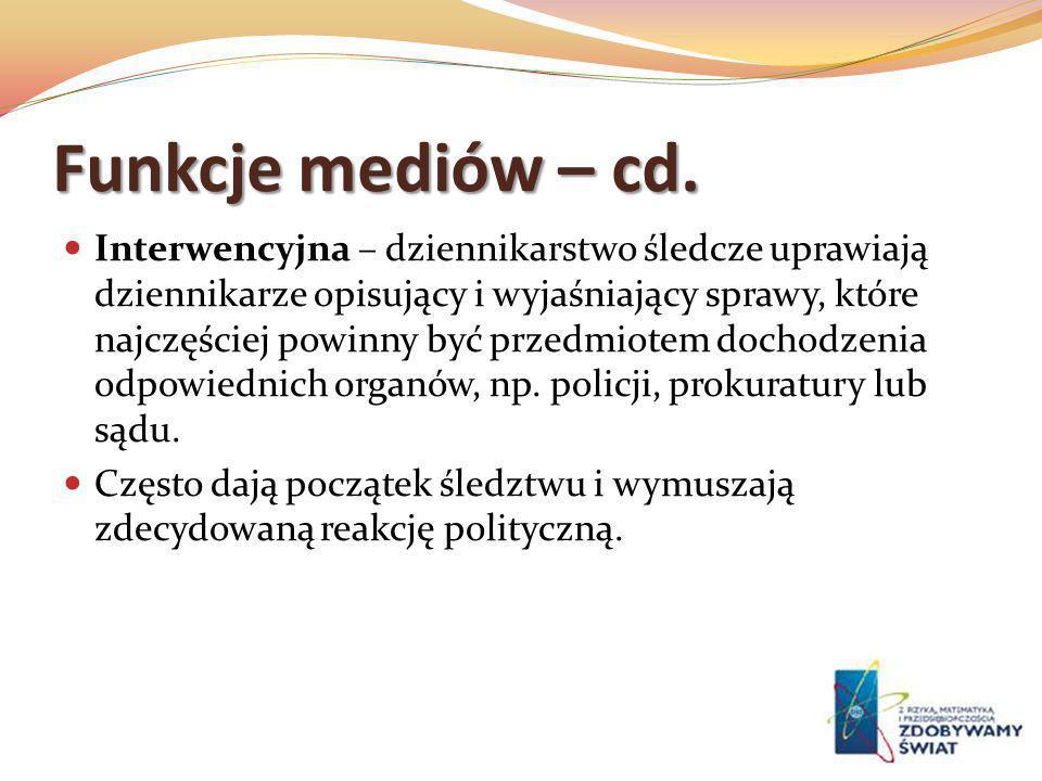 Funkcje mediów – cd. Interwencyjna – dziennikarstwo śledcze uprawiają dziennikarze opisujący i wyjaśniający sprawy, które najczęściej powinny być prze