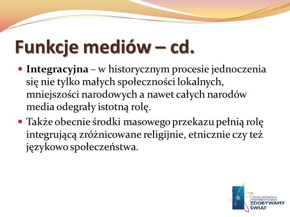 Funkcje mediów – cd. Integracyjna – w historycznym procesie jednoczenia się nie tylko małych społeczności lokalnych, mniejszości narodowych a nawet ca