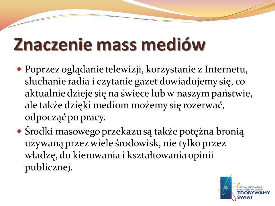 Znaczenie mass mediów Poprzez oglądanie telewizji, korzystanie z Internetu, słuchanie radia i czytanie gazet dowiadujemy się, co aktualnie dzieje się
