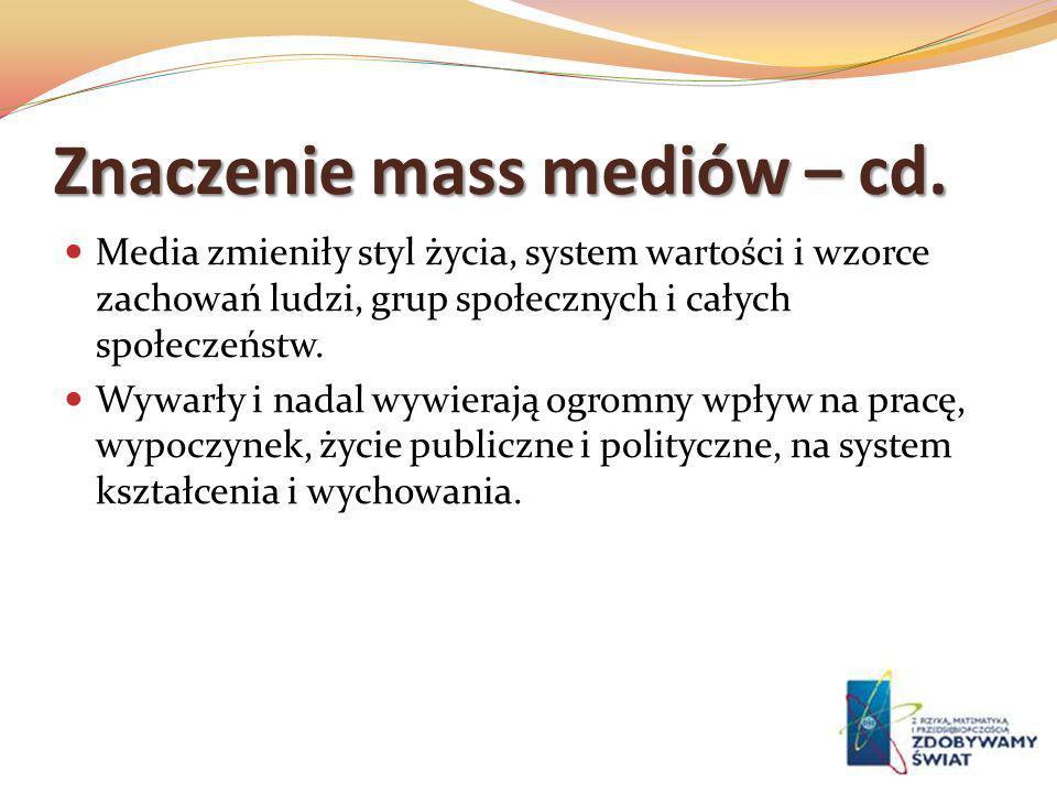 Znaczenie mass mediów – cd. Media zmieniły styl życia, system wartości i wzorce zachowań ludzi, grup społecznych i całych społeczeństw. Wywarły i nada