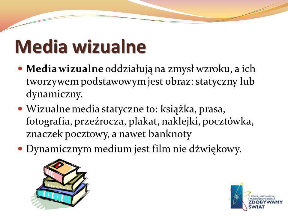 Media wizualne Media wizualne oddziałują na zmysł wzroku, a ich tworzywem podstawowym jest obraz: statyczny lub dynamiczny. Wizualne media statyczne t