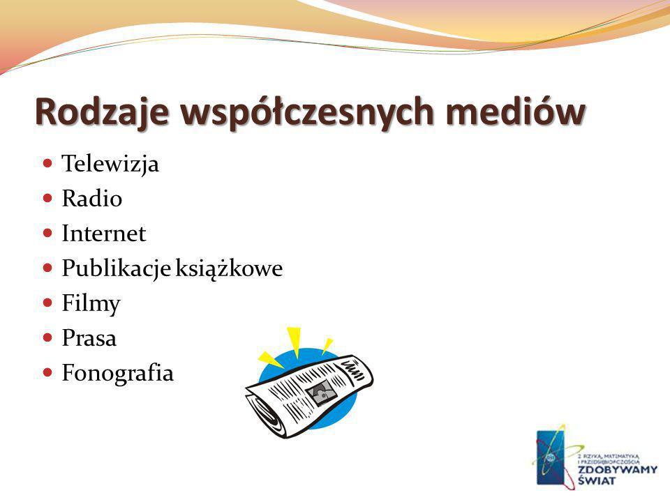 Rodzaje współczesnych mediów Telewizja Radio Internet Publikacje książkowe Filmy Prasa Fonografia