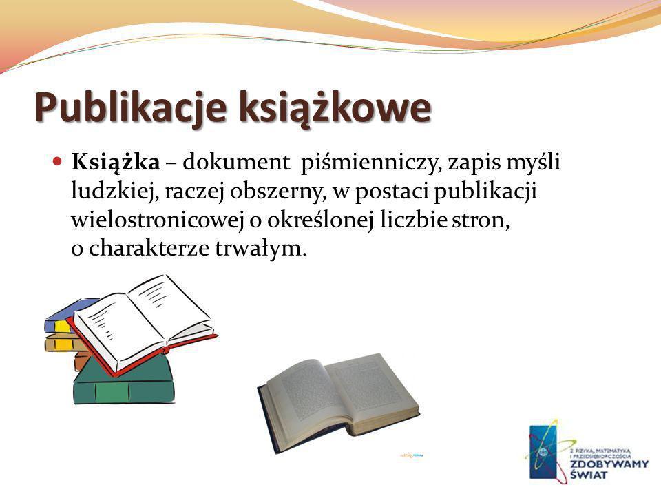 Publikacje książkowe Książka – dokument piśmienniczy, zapis myśli ludzkiej, raczej obszerny, w postaci publikacji wielostronicowej o określonej liczbi