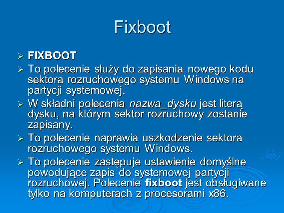 Fixboot FIXBOOT FIXBOOT To polecenie służy do zapisania nowego kodu sektora rozruchowego systemu Windows na partycji systemowej. To polecenie służy do