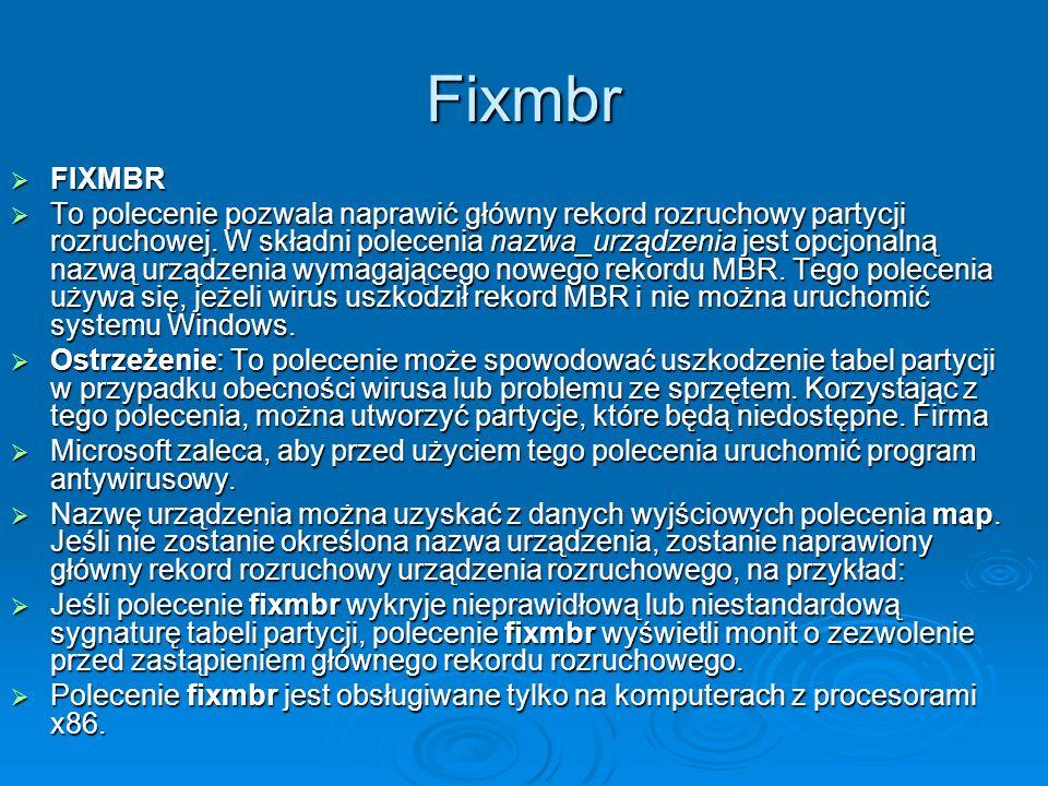 Fixmbr FIXMBR FIXMBR To polecenie pozwala naprawić główny rekord rozruchowy partycji rozruchowej. W składni polecenia nazwa_urządzenia jest opcjonalną