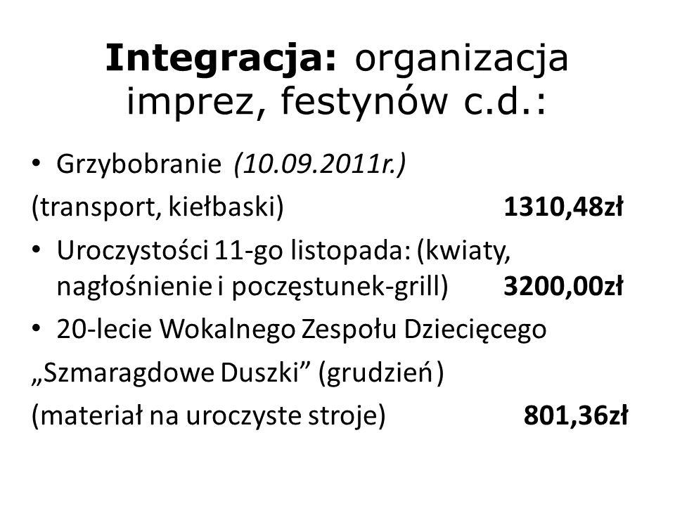 Integracja: organizacja imprez, festynów c.d.: Grzybobranie (10.09.2011r.) (transport, kiełbaski)1310,48zł Uroczystości 11-go listopada: (kwiaty, nagłośnienie i poczęstunek-grill)3200,00zł 20-lecie Wokalnego Zespołu Dziecięcego Szmaragdowe Duszki (grudzień) (materiał na uroczyste stroje) 801,36zł