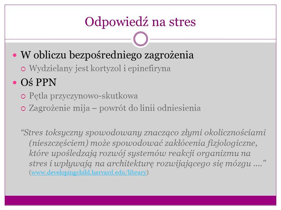 Odpowiedź na stres W obliczu bezpośredniego zagrożenia Wydzielany jest kortyzol i epinefiryna Oś PPN Pętla przyczynowo-skutkowa Zagrożenie mija – powr