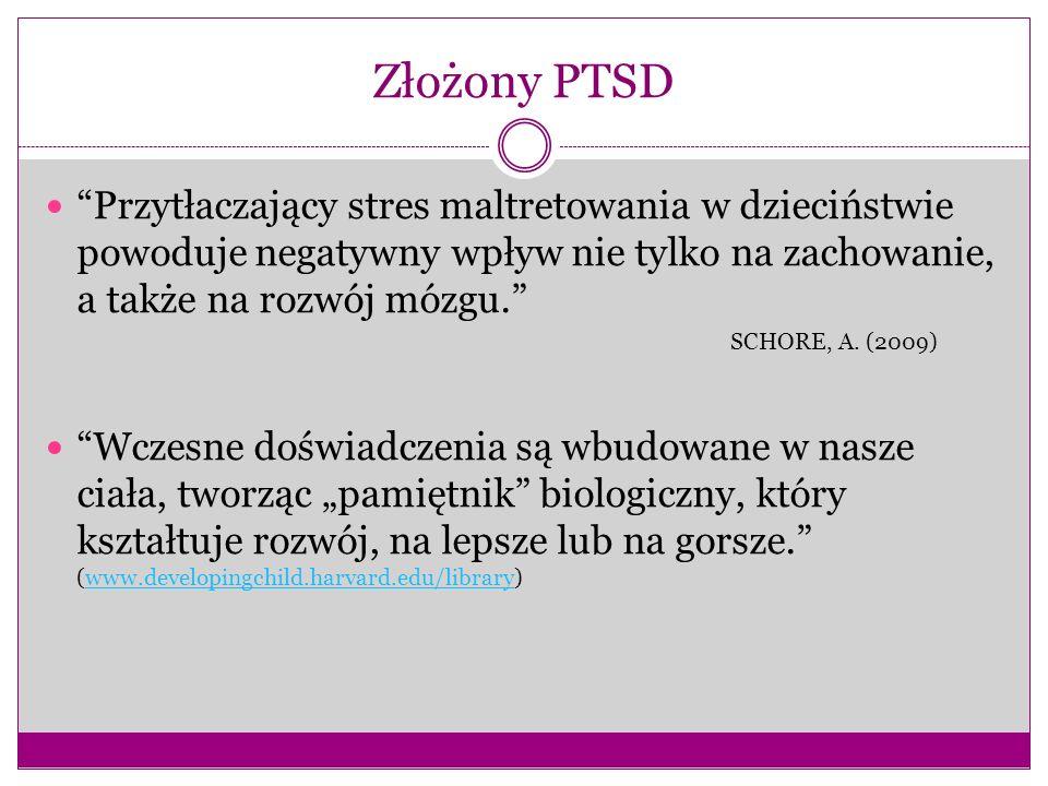 Złożony PTSD Przytłaczający stres maltretowania w dzieciństwie powoduje negatywny wpływ nie tylko na zachowanie, a także na rozwój mózgu. SCHORE, A. (
