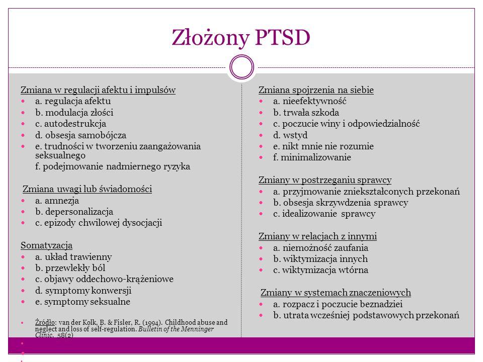 Złożony PTSD Zmiana w regulacji afektu i impulsów a. regulacja afektu b. modulacja złości c. autodestrukcja d. obsesja samobójcza e. trudności w tworz