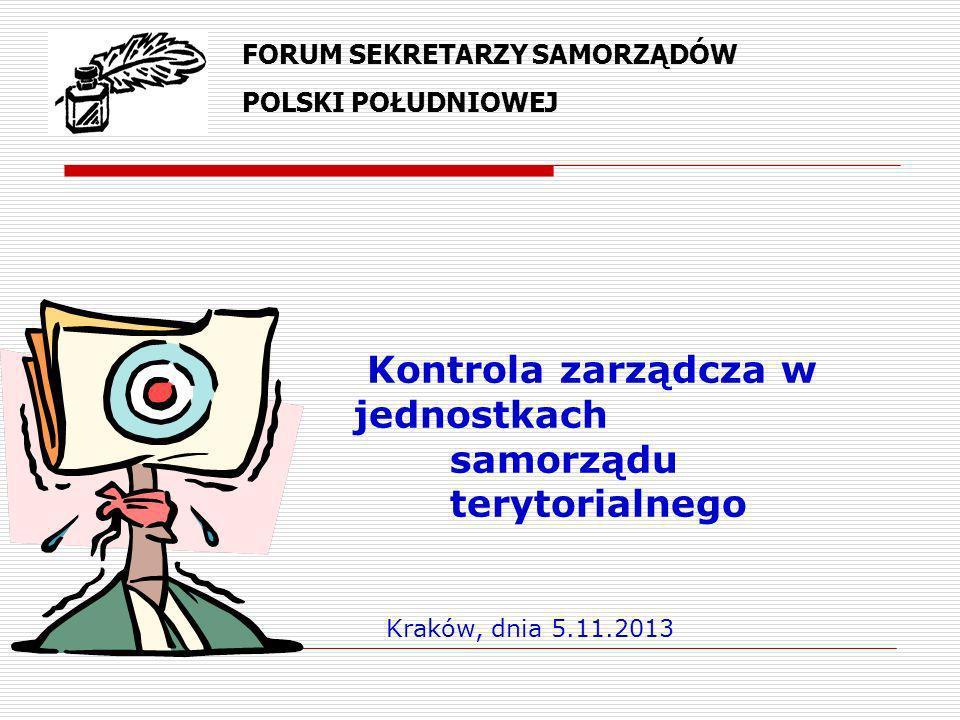 Kontrola zarządcza w jednostkach samorządu terytorialnego Kraków, dnia 5.11.2013 FORUM SEKRETARZY SAMORZĄDÓW POLSKI POŁUDNIOWEJ
