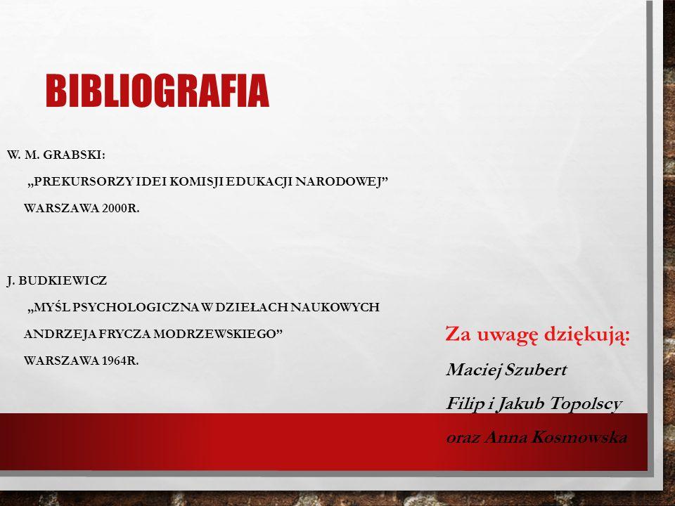 BIBLIOGRAFIA W. M. GRABSKI: PREKURSORZY IDEI KOMISJI EDUKACJI NARODOWEJ WARSZAWA 2000R. J. BUDKIEWICZ MYŚL PSYCHOLOGICZNA W DZIEŁACH NAUKOWYCH ANDRZEJ