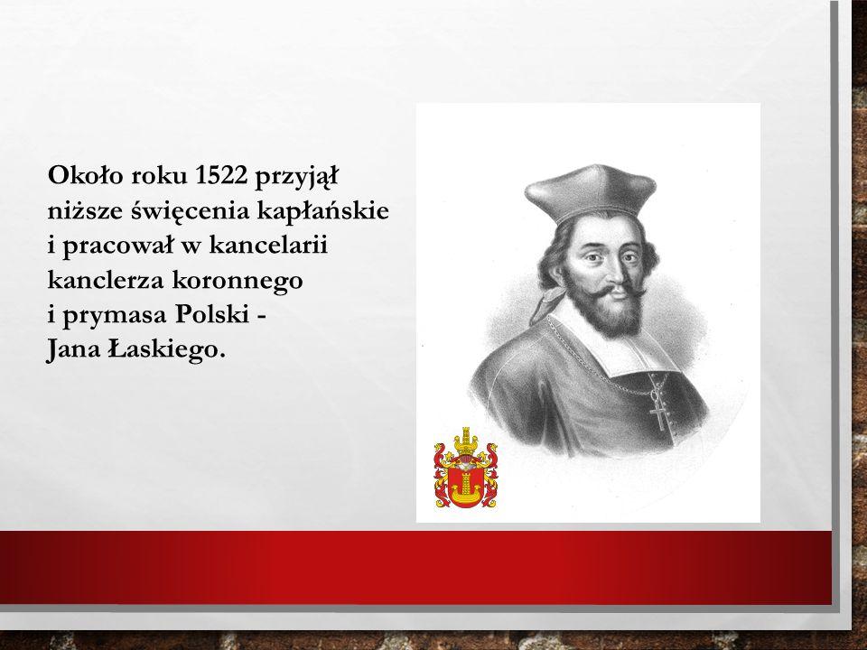 Około roku 1522 przyjął niższe święcenia kapłańskie i pracował w kancelarii kanclerza koronnego i prymasa Polski - Jana Łaskiego.