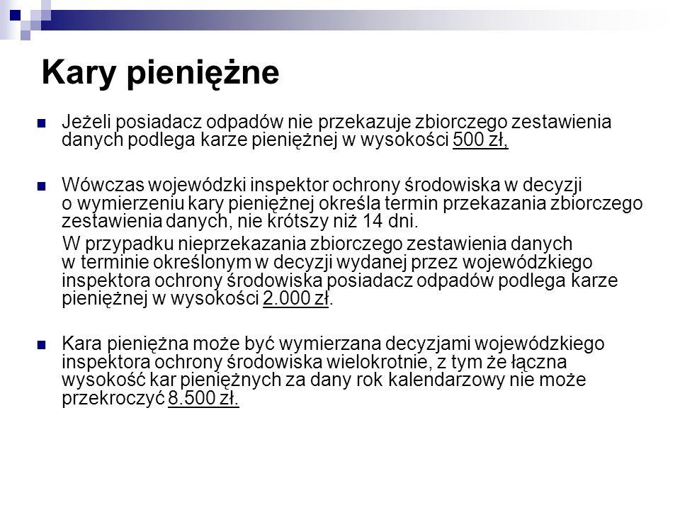 Kary pieniężne Jeżeli posiadacz odpadów nie przekazuje zbiorczego zestawienia danych podlega karze pieniężnej w wysokości 500 zł, Wówczas wojewódzki i
